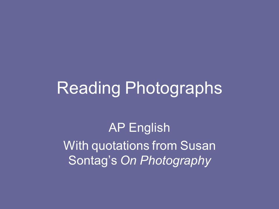 Reading Photographs AP English With quotations from Susan Sontags On Photography