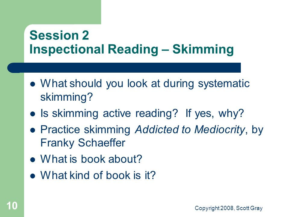 Copyright 2008, Scott Gray 10 Session 2 Inspectional Reading – Skimming What should you look at during systematic skimming? Is skimming active reading