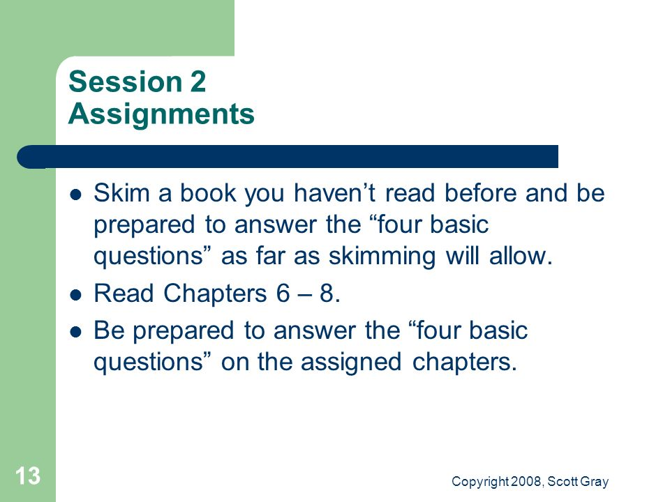 Copyright 2008, Scott Gray 13 Session 2 Assignments Skim a book you havent read before and be prepared to answer the four basic questions as far as sk
