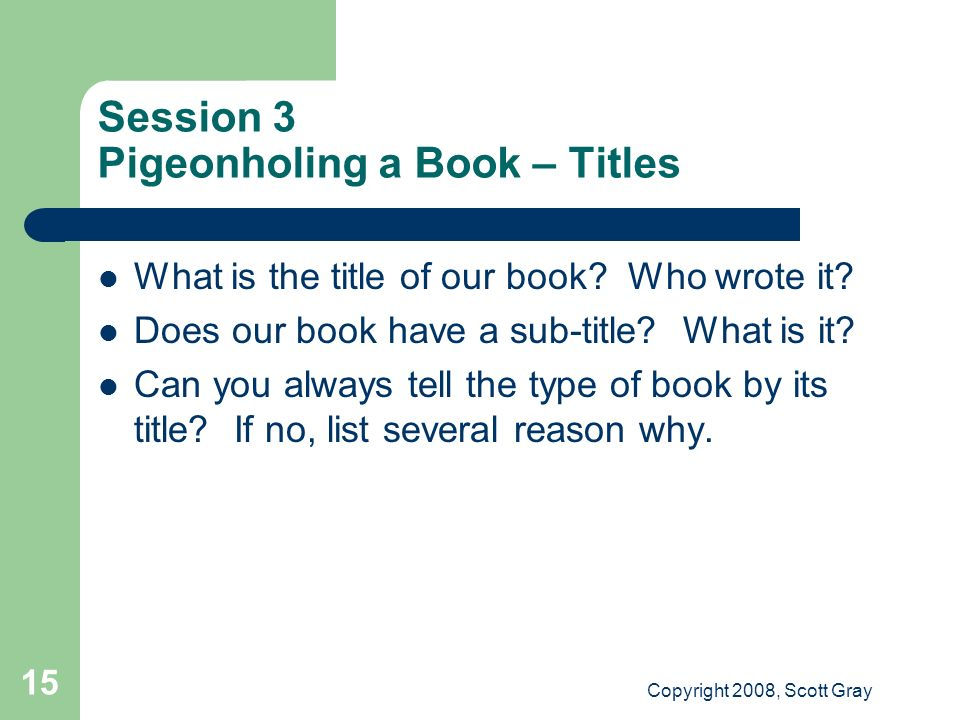 Copyright 2008, Scott Gray 15 Session 3 Pigeonholing a Book – Titles What is the title of our book.