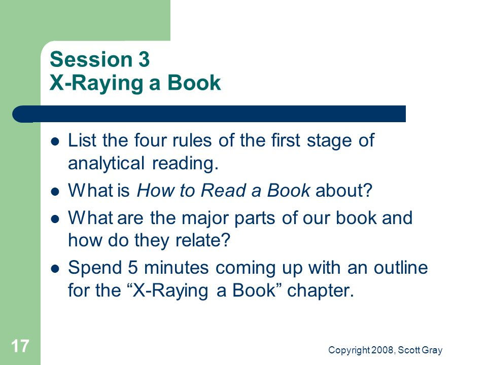 Copyright 2008, Scott Gray 17 Session 3 X-Raying a Book List the four rules of the first stage of analytical reading.