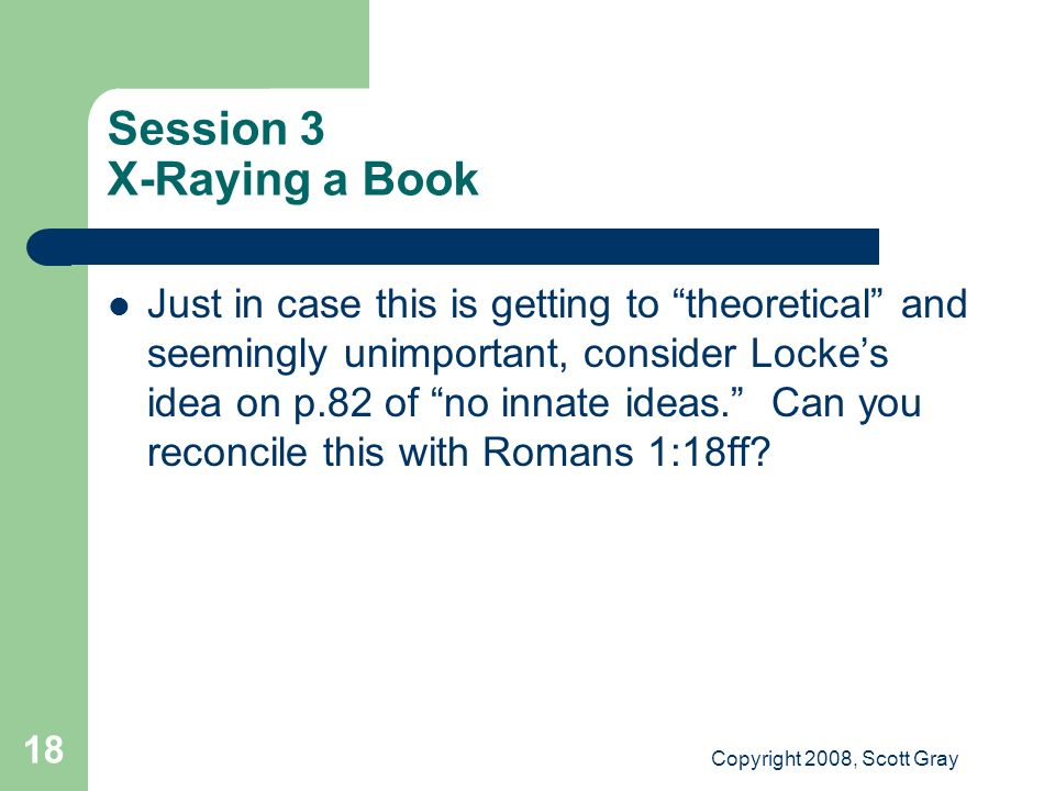 Copyright 2008, Scott Gray 18 Session 3 X-Raying a Book Just in case this is getting to theoretical and seemingly unimportant, consider Lockes idea on p.82 of no innate ideas.