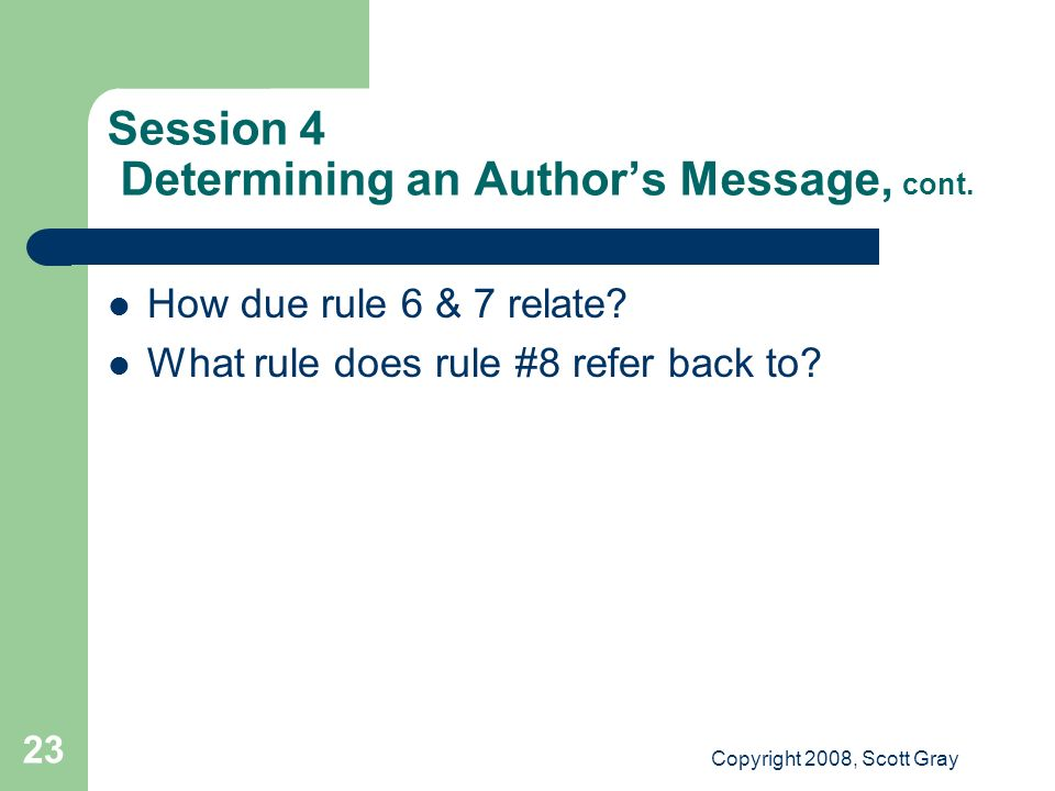Copyright 2008, Scott Gray 23 Session 4 Determining an Authors Message, cont. How due rule 6 & 7 relate? What rule does rule #8 refer back to?