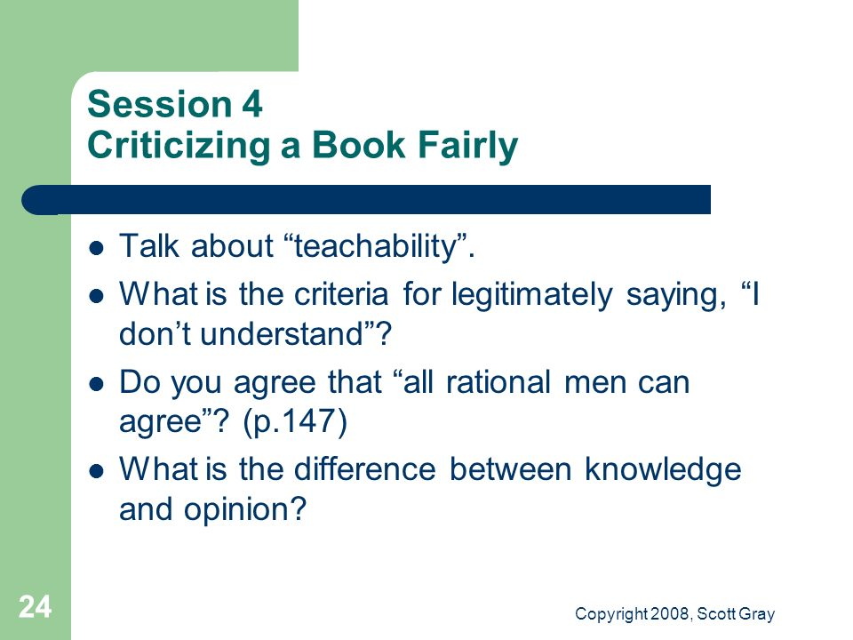 Copyright 2008, Scott Gray 24 Session 4 Criticizing a Book Fairly Talk about teachability.