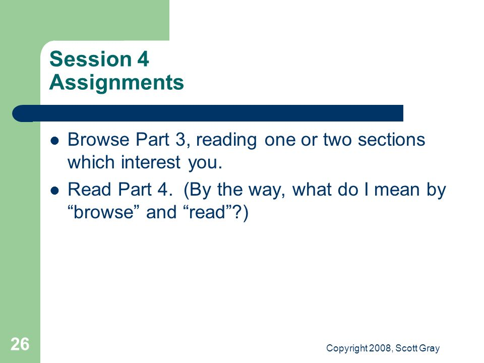 Copyright 2008, Scott Gray 26 Session 4 Assignments Browse Part 3, reading one or two sections which interest you.