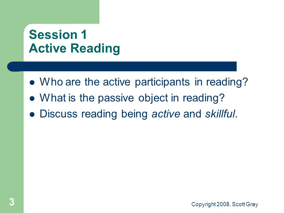 Copyright 2008, Scott Gray 3 Session 1 Active Reading Who are the active participants in reading.