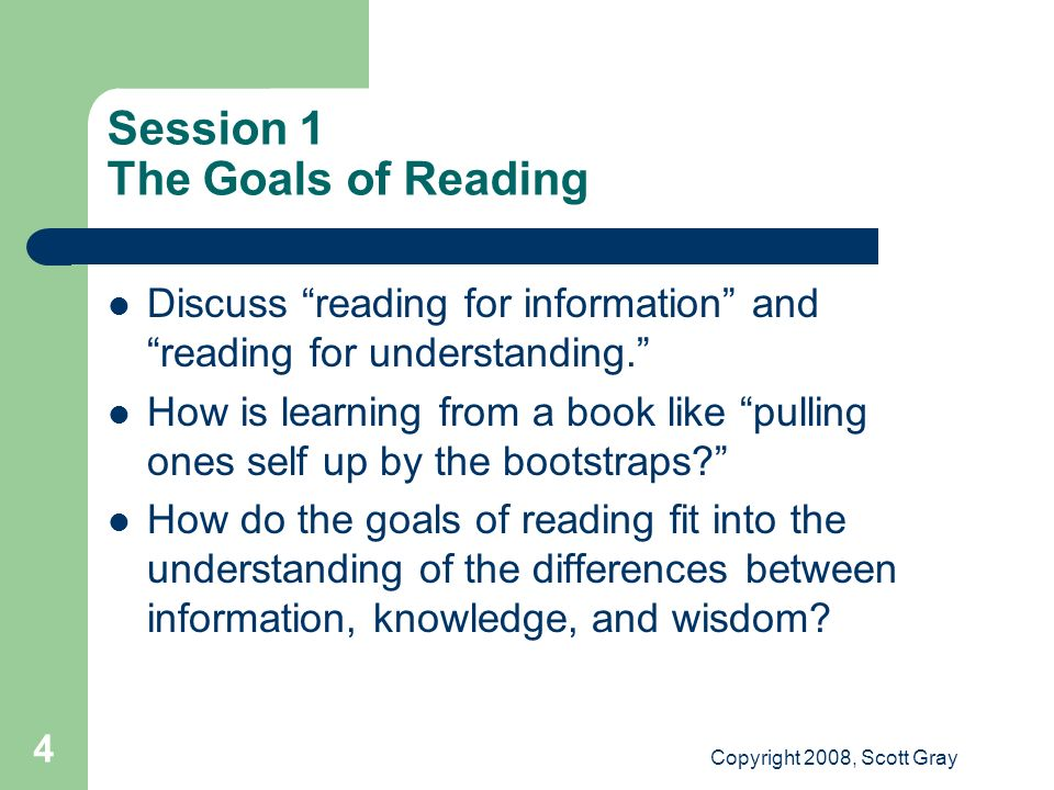 Copyright 2008, Scott Gray 4 Session 1 The Goals of Reading Discuss reading for information and reading for understanding.
