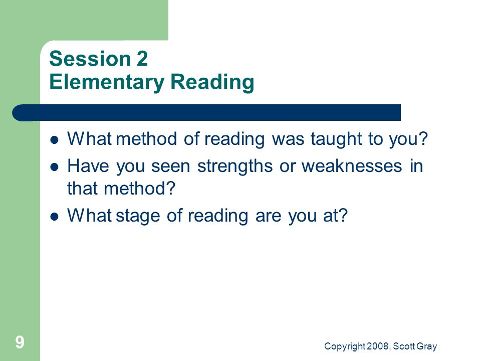 Copyright 2008, Scott Gray 9 Session 2 Elementary Reading What method of reading was taught to you? Have you seen strengths or weaknesses in that meth