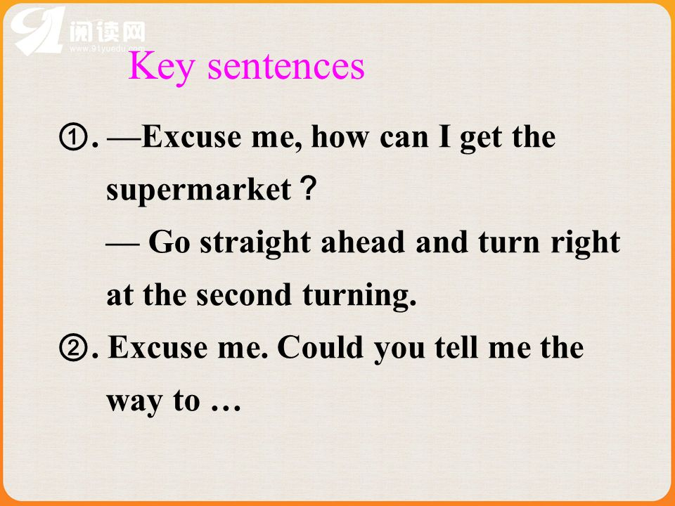 Key sentences. Excuse me, how can I get the supermarket Go straight ahead and turn right at the second turning.. Excuse me. Could you tell me the way