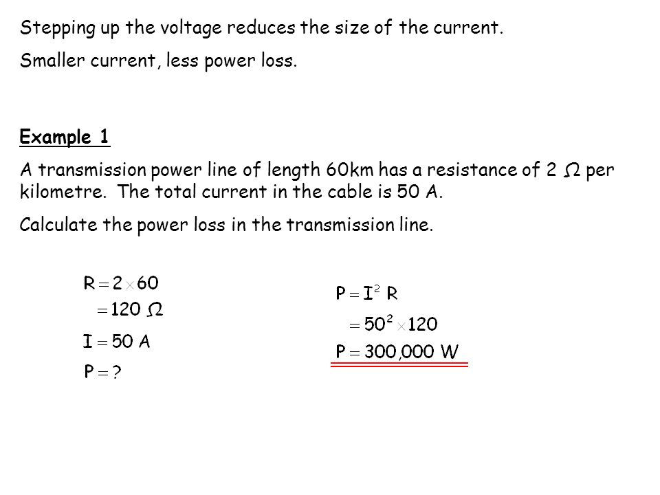 Stepping up the voltage reduces the size of the current. Smaller current, less power loss. Example 1 A transmission power line of length 60km has a re