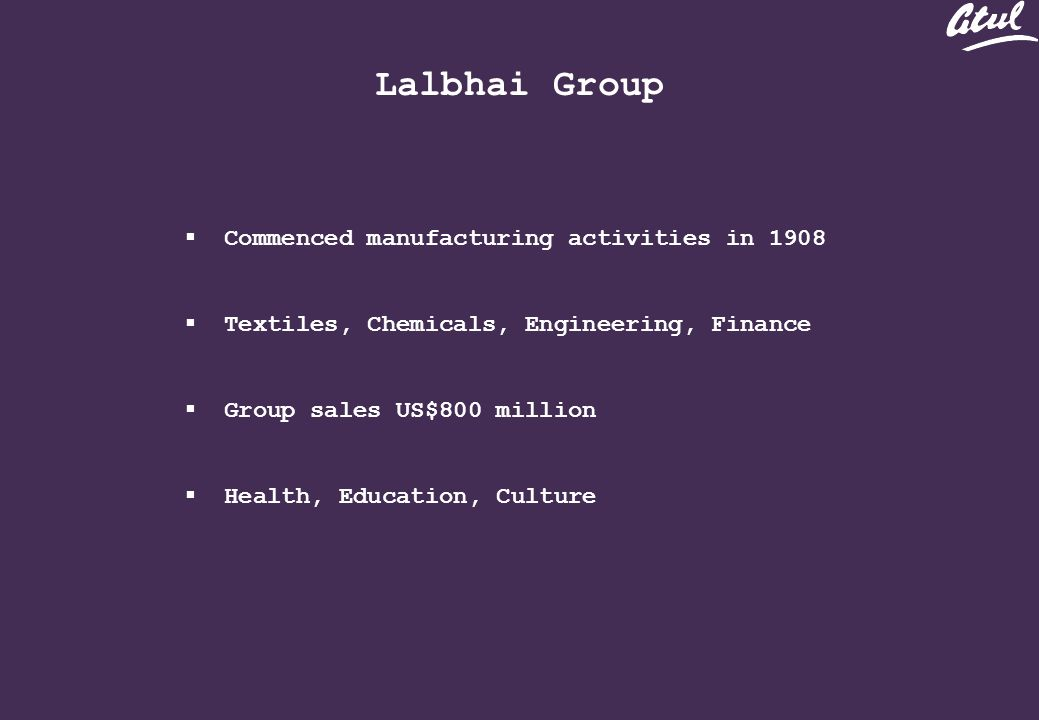 Lalbhai Group Commenced manufacturing activities in 1908 Textiles, Chemicals, Engineering, Finance Group sales US$800 million Health, Education, Culture