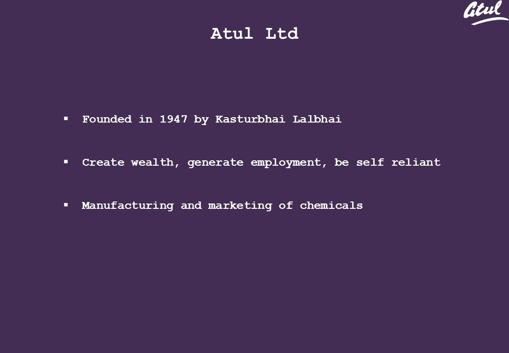 Atul Ltd Founded in 1947 by Kasturbhai Lalbhai Create wealth, generate employment, be self reliant Manufacturing and marketing of chemicals