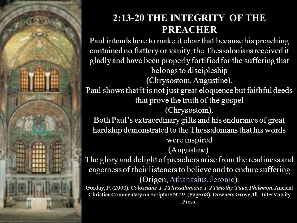 2:13-20 THE INTEGRITY OF THE PREACHER Paul intends here to make it clear that because his preaching contained no flattery or vanity, the Thessalonians