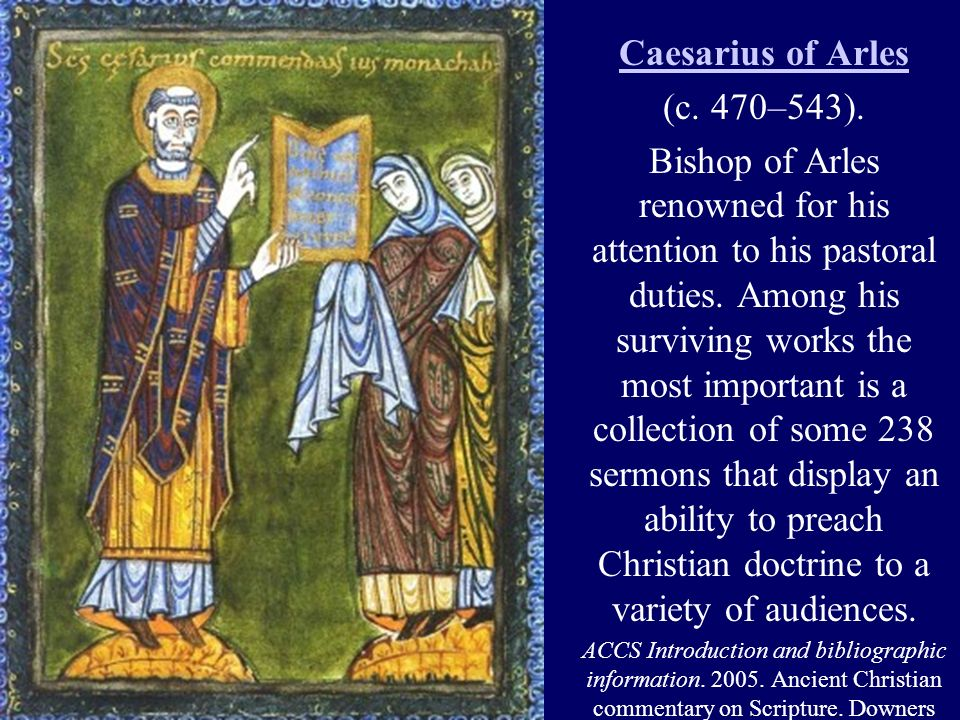 Caesarius of Arles (c. 470–543). Bishop of Arles renowned for his attention to his pastoral duties. Among his surviving works the most important is a