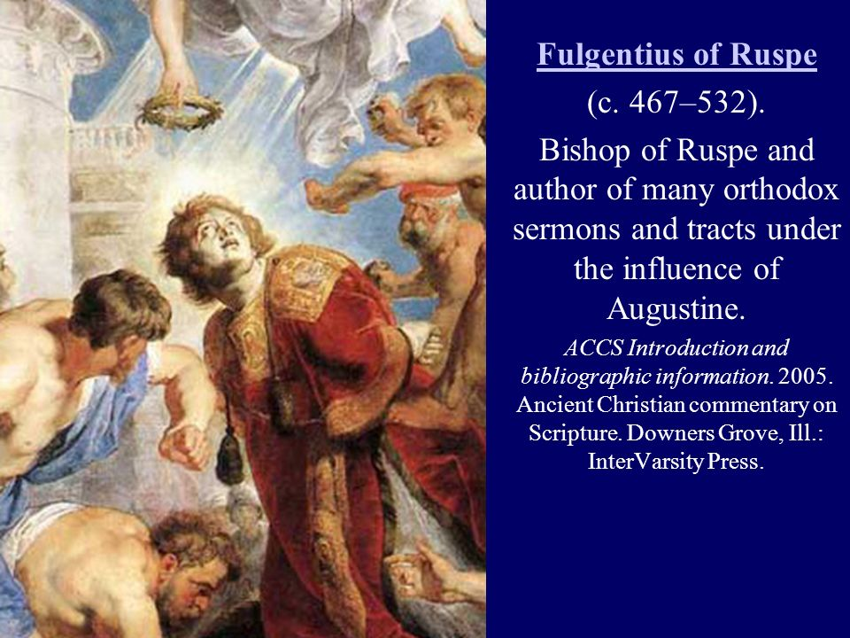Fulgentius of Ruspe (c. 467–532). Bishop of Ruspe and author of many orthodox sermons and tracts under the influence of Augustine. ACCS Introduction a