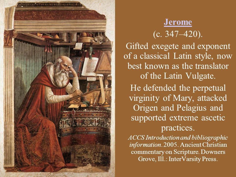 Jerome (c. 347–420). Gifted exegete and exponent of a classical Latin style, now best known as the translator of the Latin Vulgate. He defended the pe