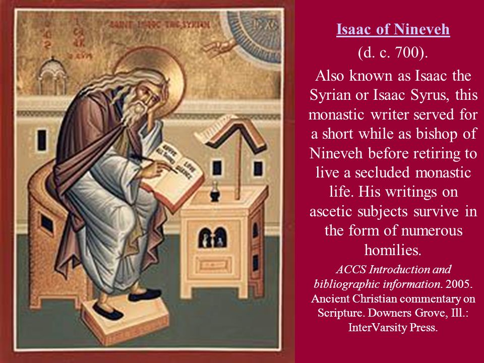Isaac of Nineveh (d. c. 700). Also known as Isaac the Syrian or Isaac Syrus, this monastic writer served for a short while as bishop of Nineveh before
