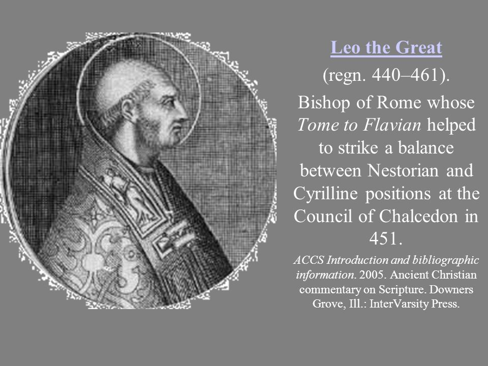 Leo the Great (regn. 440–461). Bishop of Rome whose Tome to Flavian helped to strike a balance between Nestorian and Cyrilline positions at the Counci
