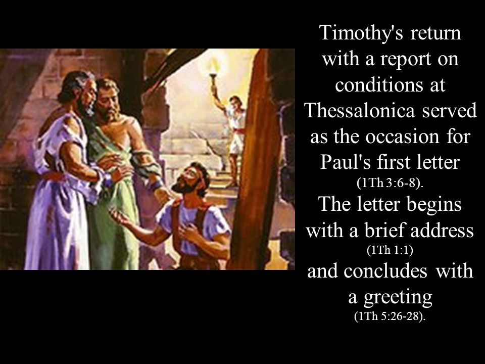 Timothy's return with a report on conditions at Thessalonica served as the occasion for Paul's first letter (1Th 3:6-8). The letter begins with a brie