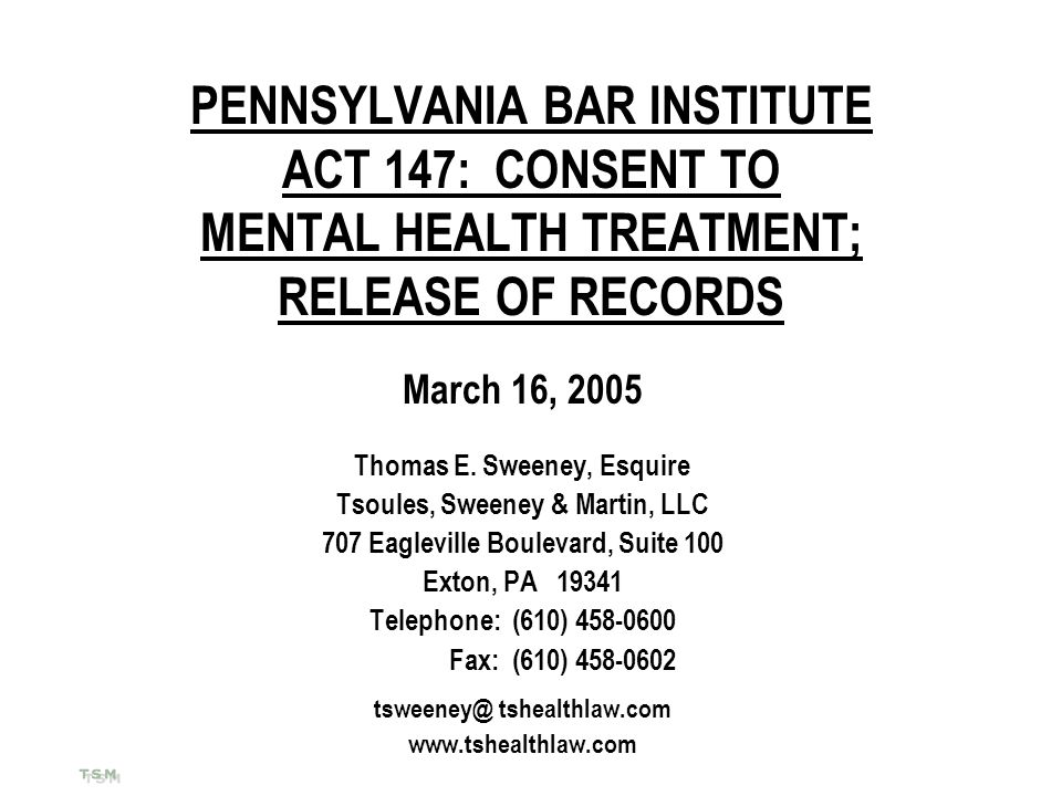 PENNSYLVANIA BAR INSTITUTE ACT 147: CONSENT TO MENTAL HEALTH TREATMENT; RELEASE OF RECORDS March 16, 2005 Thomas E. Sweeney, Esquire Tsoules, Sweeney