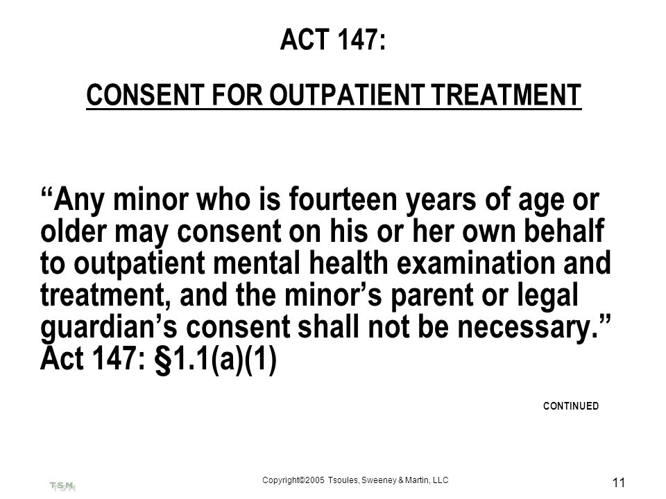 Copyright©2005 Tsoules, Sweeney & Martin, LLC 11 ACT 147: CONSENT FOR OUTPATIENT TREATMENT Any minor who is fourteen years of age or older may consent
