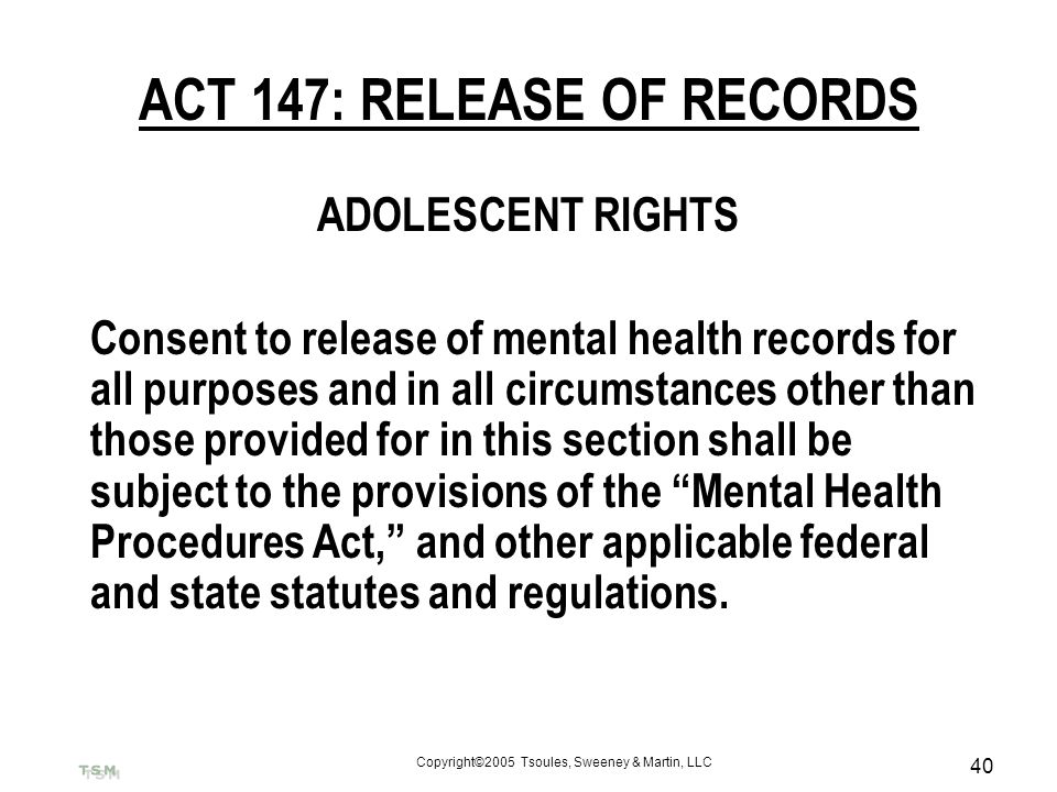 Copyright©2005 Tsoules, Sweeney & Martin, LLC 40 ACT 147: RELEASE OF RECORDS ADOLESCENT RIGHTS Consent to release of mental health records for all pur
