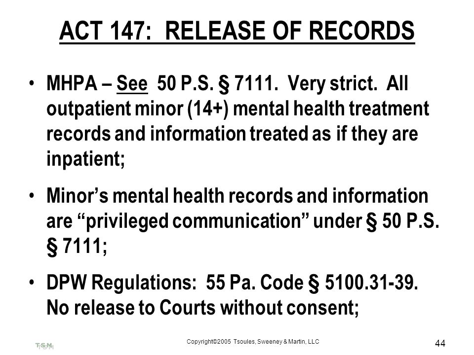 Copyright©2005 Tsoules, Sweeney & Martin, LLC 44 ACT 147: RELEASE OF RECORDS MHPA – See 50 P.S. § 7111. Very strict. All outpatient minor (14+) mental