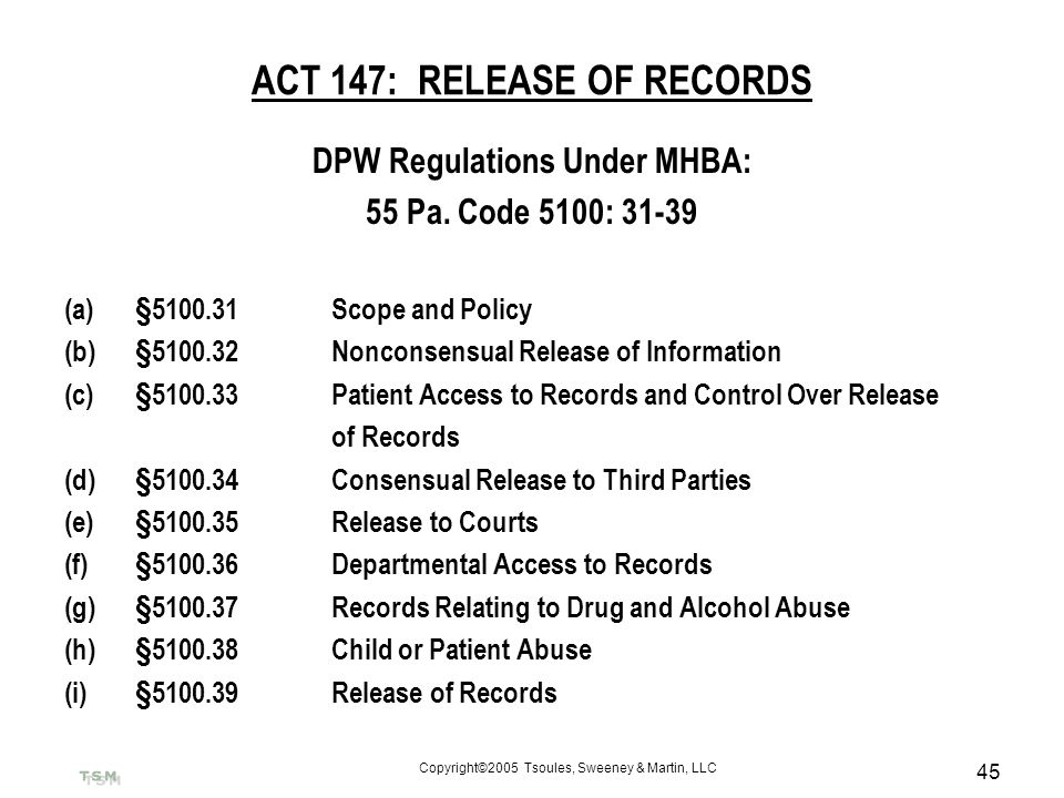 Copyright©2005 Tsoules, Sweeney & Martin, LLC 45 ACT 147: RELEASE OF RECORDS DPW Regulations Under MHBA: 55 Pa. Code 5100: 31-39 (a)§5100.31Scope and