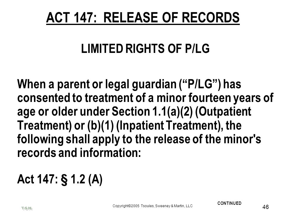 Copyright©2005 Tsoules, Sweeney & Martin, LLC 46 ACT 147: RELEASE OF RECORDS LIMITED RIGHTS OF P/LG When a parent or legal guardian (P/LG) has consent