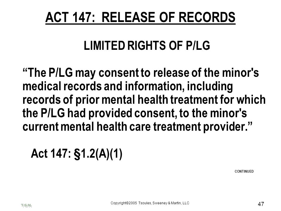 Copyright©2005 Tsoules, Sweeney & Martin, LLC 47 ACT 147: RELEASE OF RECORDS LIMITED RIGHTS OF P/LG The P/LG may consent to release of the minor's med