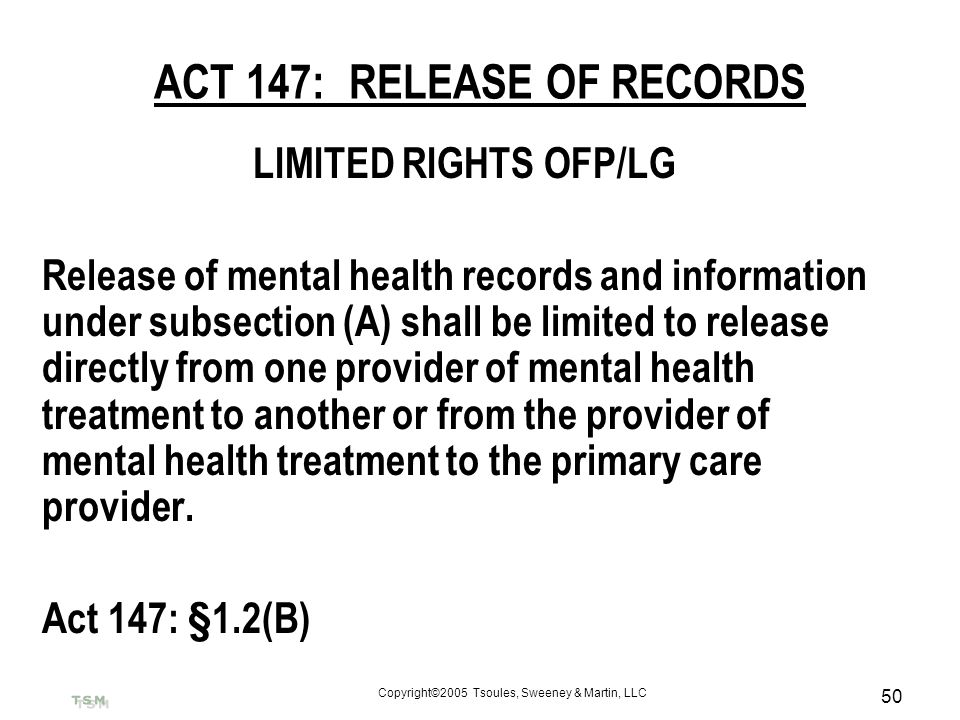 Copyright©2005 Tsoules, Sweeney & Martin, LLC 50 ACT 147: RELEASE OF RECORDS LIMITED RIGHTS OFP/LG Release of mental health records and information un