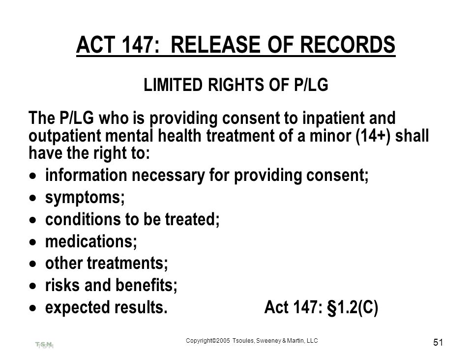 Copyright©2005 Tsoules, Sweeney & Martin, LLC 51 ACT 147: RELEASE OF RECORDS LIMITED RIGHTS OF P/LG The P/LG who is providing consent to inpatient and