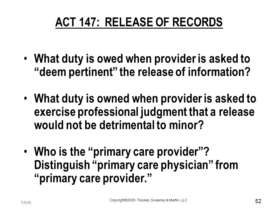 Copyright©2005 Tsoules, Sweeney & Martin, LLC 52 ACT 147: RELEASE OF RECORDS What duty is owed when provider is asked to deem pertinent the release of