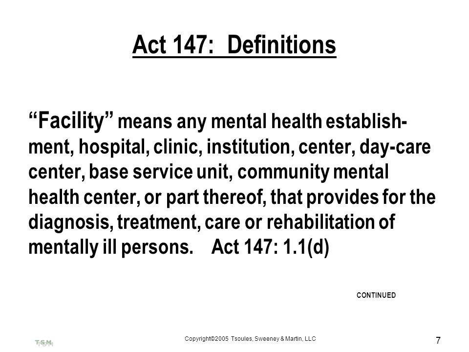 Copyright©2005 Tsoules, Sweeney & Martin, LLC 7 Act 147: Definitions Facility means any mental health establish- ment, hospital, clinic, institution,