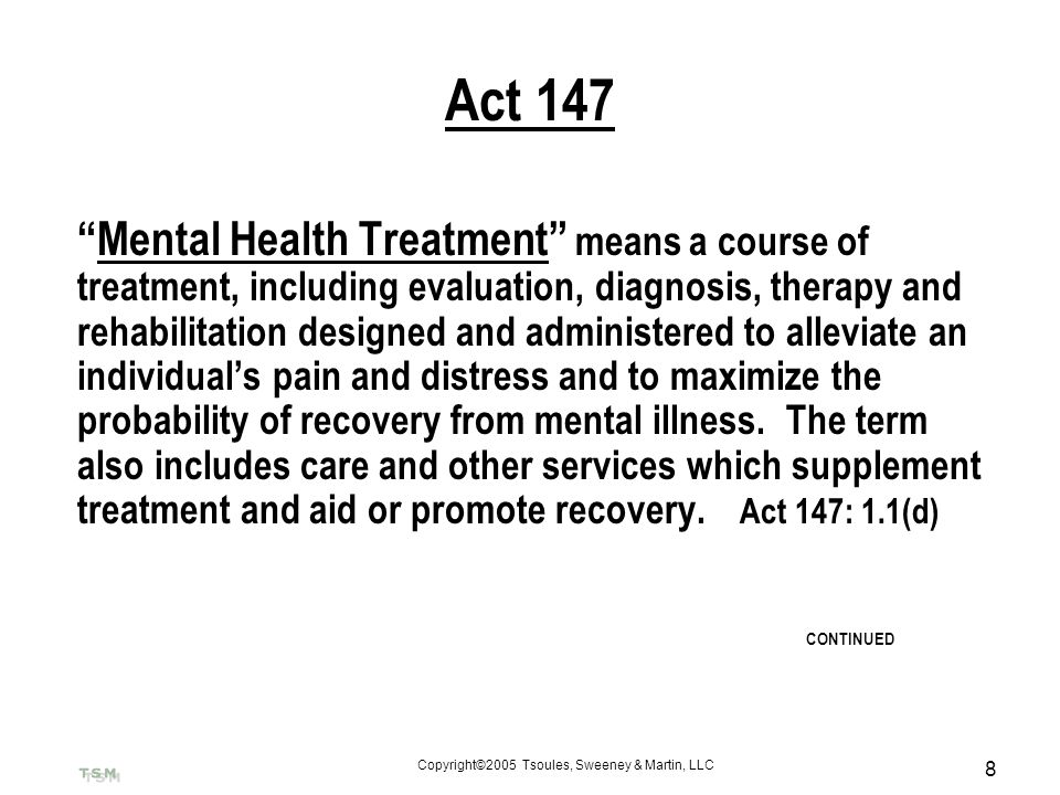Copyright©2005 Tsoules, Sweeney & Martin, LLC 8 Act 147 Mental Health Treatment means a course of treatment, including evaluation, diagnosis, therapy