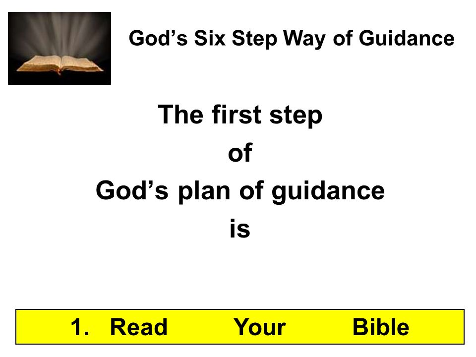 Gods Six Step Way of Guidance The first step of Gods plan of guidance is 1. Read Your Bible