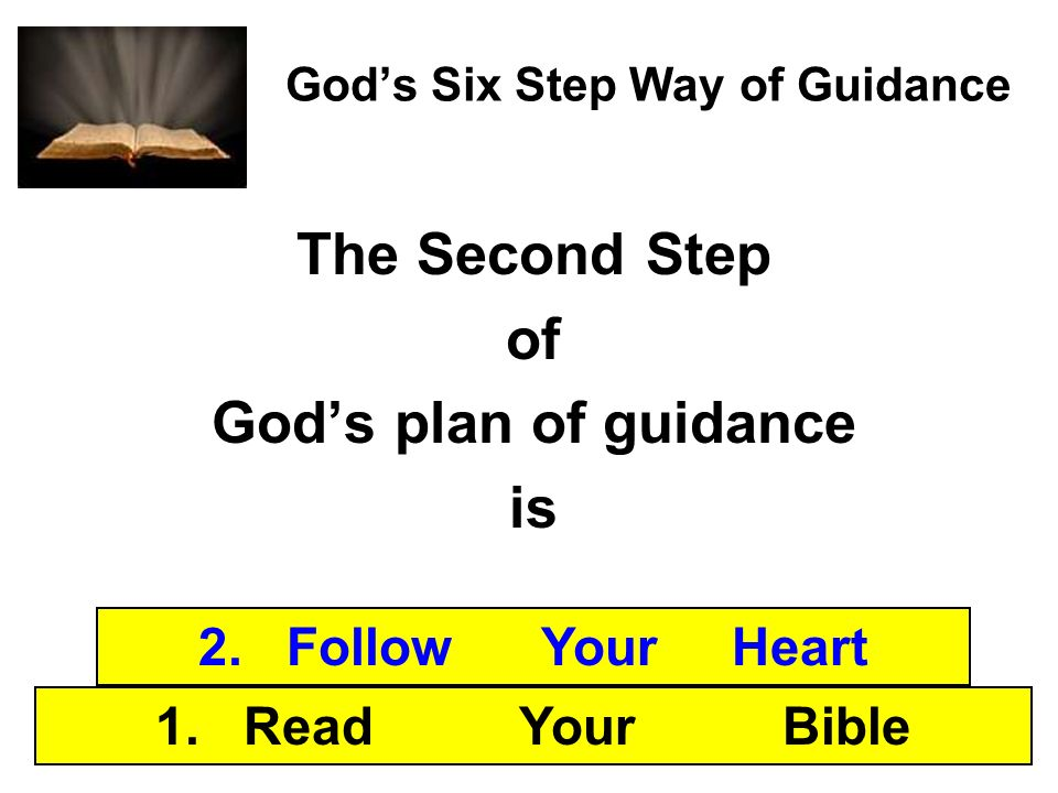 Gods Six Step Way of Guidance The Second Step of Gods plan of guidance is 1. Read Your Bible 2. Follow Your Heart