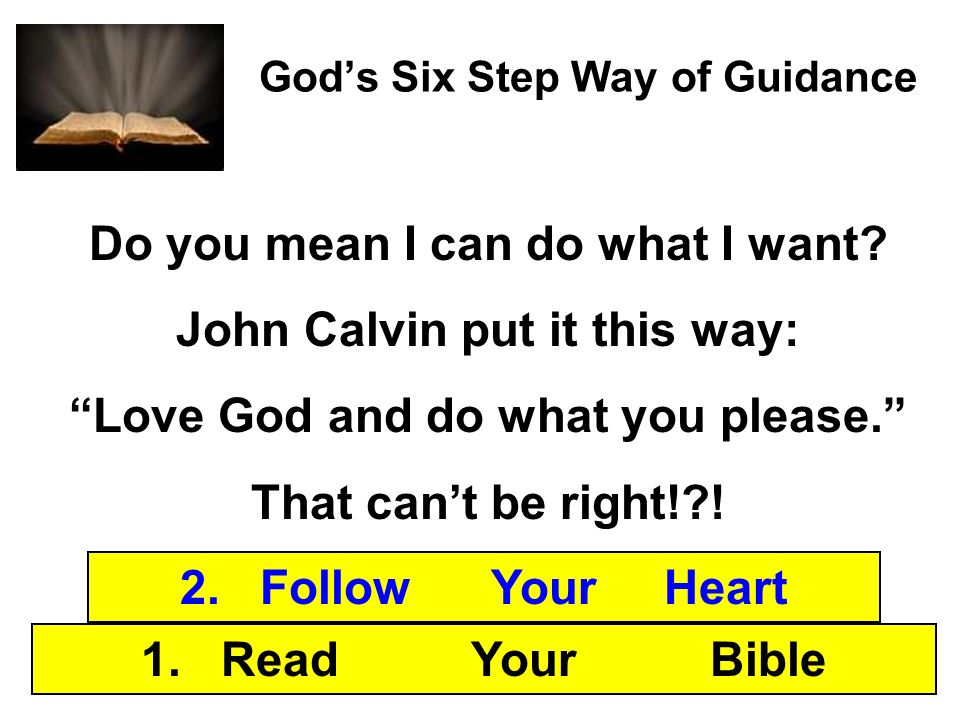 Gods Six Step Way of Guidance 1. Read Your Bible 2. Follow Your Heart Do you mean I can do what I want? John Calvin put it this way: Love God and do w