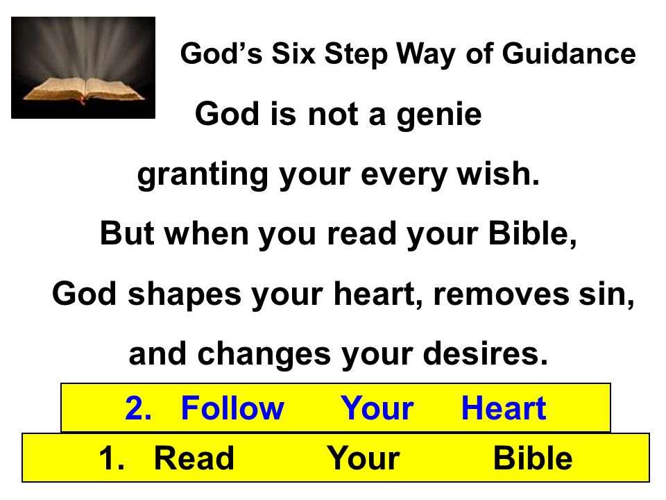 Gods Six Step Way of Guidance 1. Read Your Bible 2. Follow Your Heart God is not a genie granting your every wish. But when you read your Bible, God s