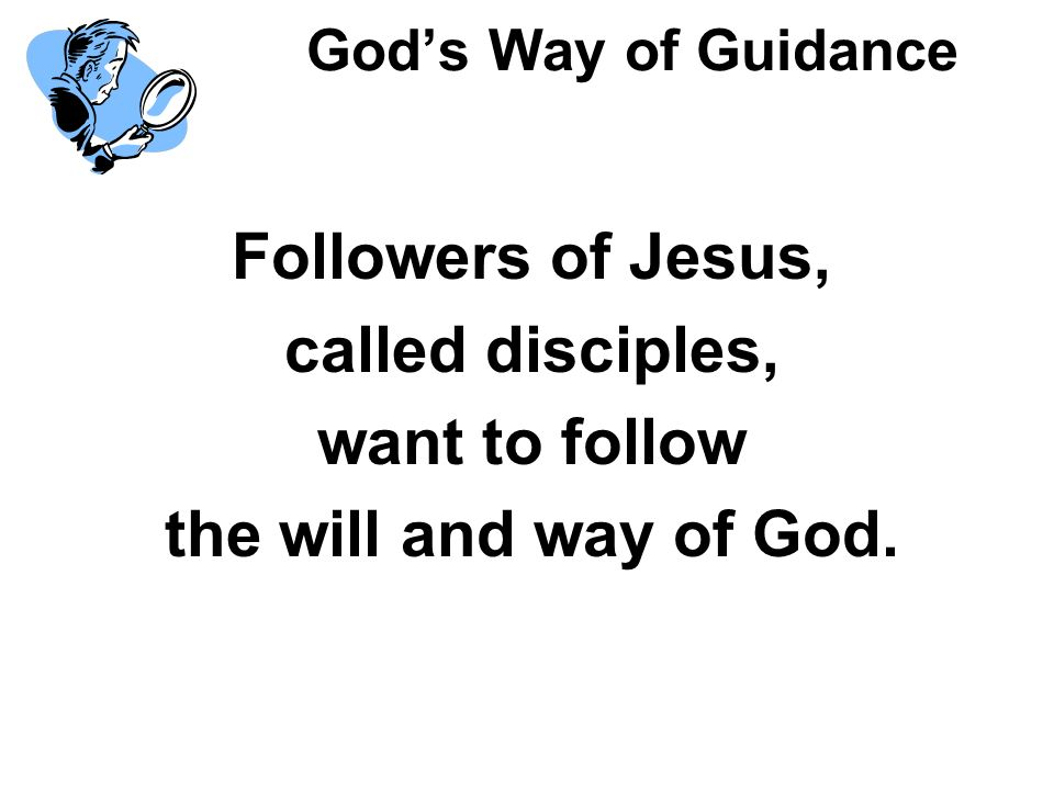 Gods Way of Guidance Followers of Jesus, called disciples, want to follow the will and way of God.