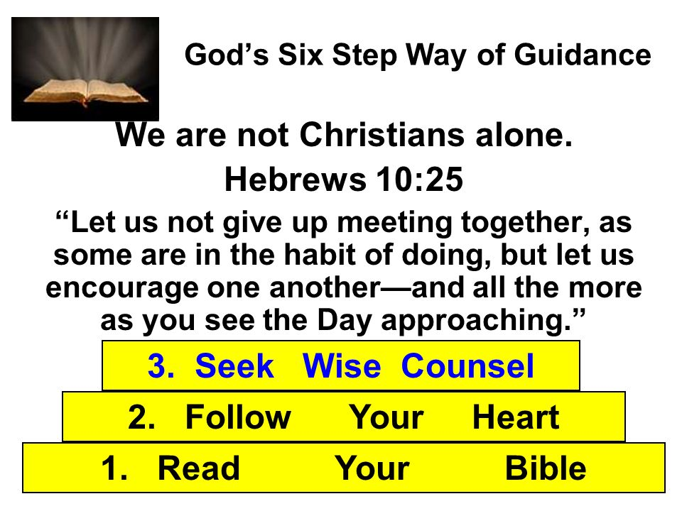 Gods Six Step Way of Guidance We are not Christians alone. Hebrews 10:25 Let us not give up meeting together, as some are in the habit of doing, but l