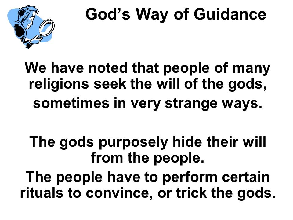 Gods Way of Guidance We have noted that people of many religions seek the will of the gods, sometimes in very strange ways. The gods purposely hide th