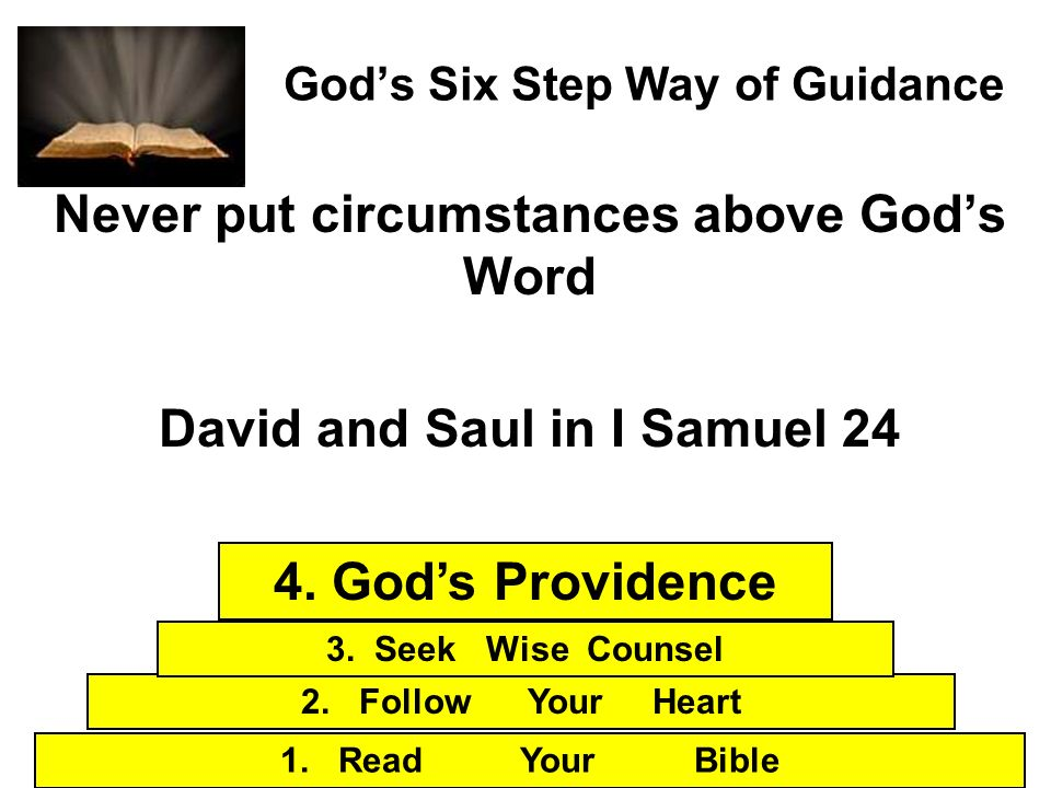 Gods Six Step Way of Guidance Never put circumstances above Gods Word David and Saul in I Samuel 24 1. Read Your Bible 2. Follow Your Heart 3. Seek Wi