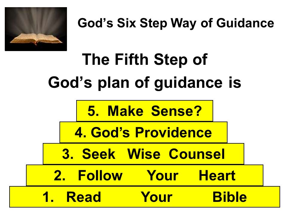 Gods Six Step Way of Guidance The Fifth Step of Gods plan of guidance is 1. Read Your Bible 2. Follow Your Heart 3. Seek Wise Counsel 4. Gods Providen