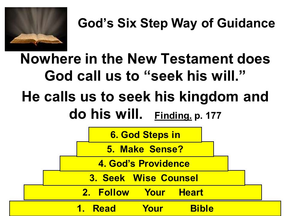 Gods Six Step Way of Guidance Nowhere in the New Testament does God call us to seek his will. He calls us to seek his kingdom and do his will. Finding