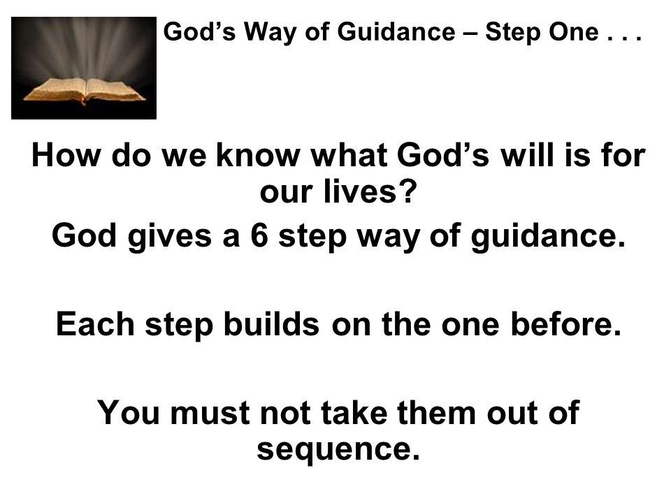 Gods Way of Guidance – Step One... How do we know what Gods will is for our lives? God gives a 6 step way of guidance. Each step builds on the one bef
