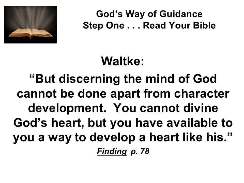 Gods Way of Guidance Step One... Read Your Bible Waltke: But discerning the mind of God cannot be done apart from character development. You cannot di
