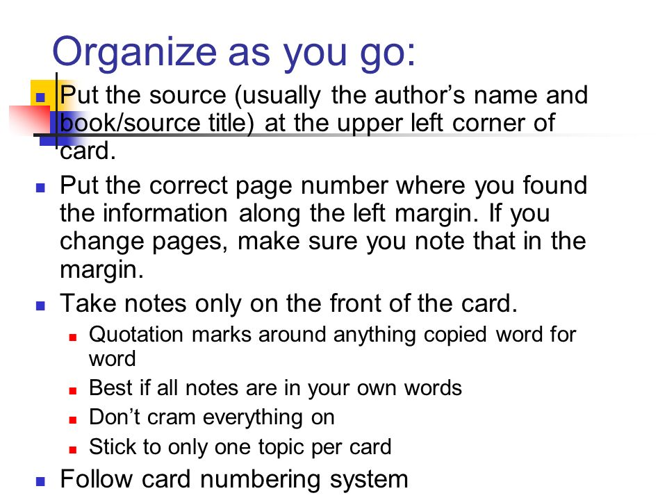 Organize as you go: Put the source (usually the authors name and book/source title) at the upper left corner of card. Put the correct page number wher