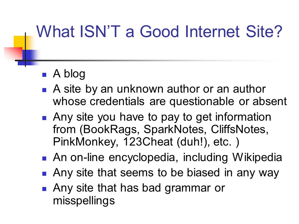 What ISNT a Good Internet Site? A blog A site by an unknown author or an author whose credentials are questionable or absent Any site you have to pay