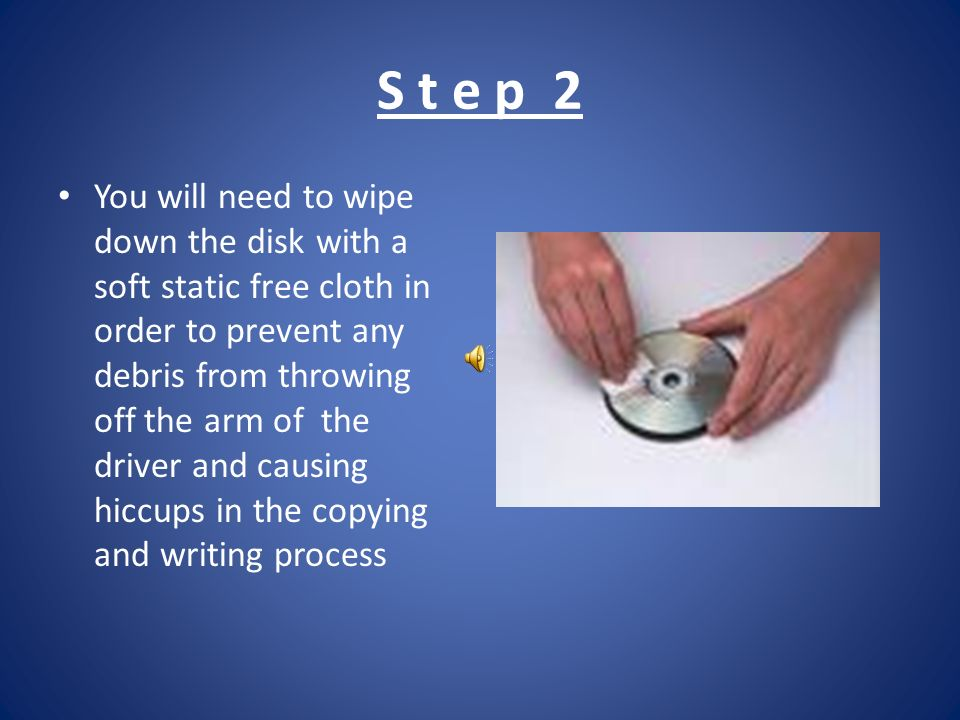 S t e p 2 You will need to wipe down the disk with a soft static free cloth in order to prevent any debris from throwing off the arm of the driver and causing hiccups in the copying and writing process